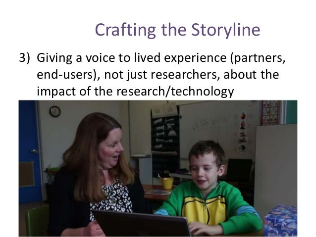 Crafting the Storyline 3) Giving a voice to lived experience (partners, end-users), not just researchers, about the impact...