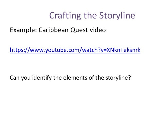 Crafting the Storyline Example: Caribbean Quest video https://www.youtube.com/watch?v=XNknTeksnrk Can you identify the ele...