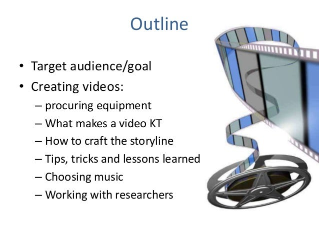Outline • Target audience/goal • Creating videos: – procuring equipment – What makes a video KT – How to craft the storyli...