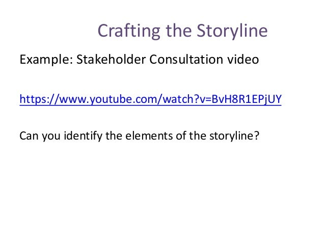 Crafting the Storyline Example: Stakeholder Consultation video https://www.youtube.com/watch?v=BvH8R1EPjUY Can you identif...