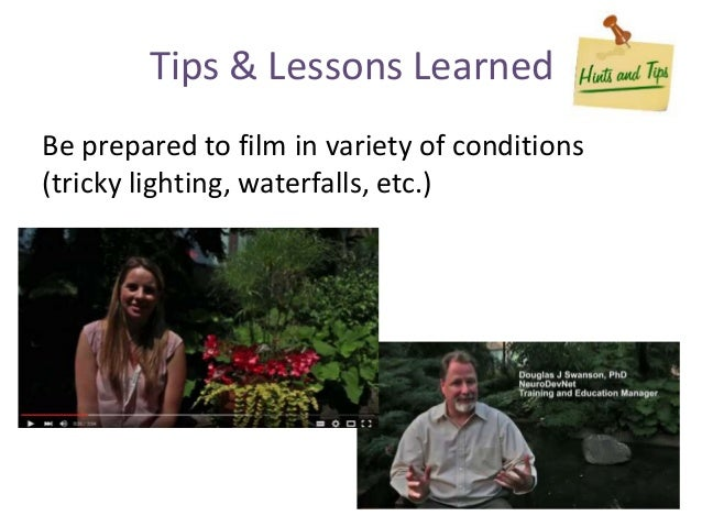 Be prepared to film in variety of conditions (tricky lighting, waterfalls, etc.) Tips & Lessons Learned