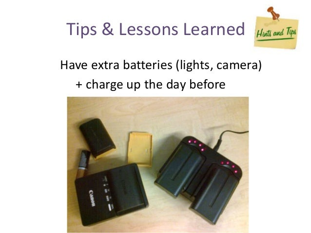 Have extra batteries (lights, camera) + charge up the day before Tips & Lessons Learned