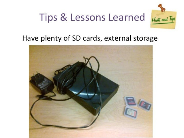 Have plenty of SD cards, external storage Tips & Lessons Learned