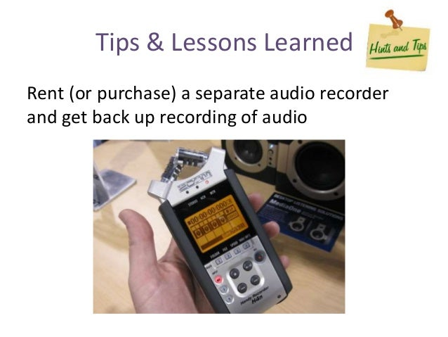 Rent (or purchase) a separate audio recorder and get back up recording of audio Tips & Lessons Learned