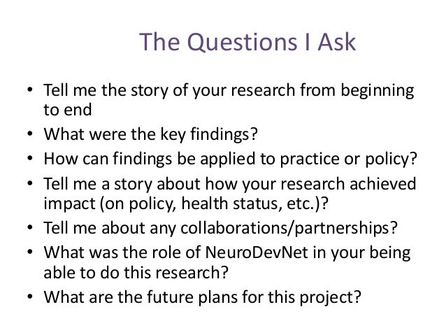 The Questions I Ask • Tell me the story of your research from beginning to end • What were the key findings? • How can fin...