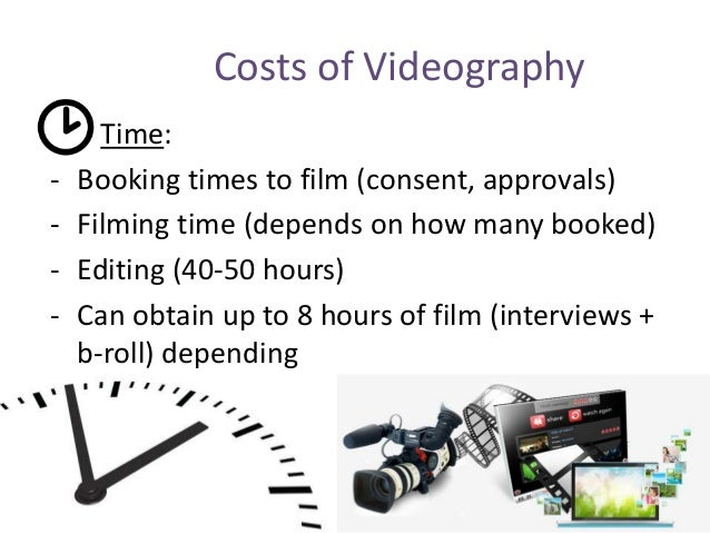 Costs of Videography Time: - Booking times to film (consent, approvals) - Filming time (depends on how many booked) - Edit...