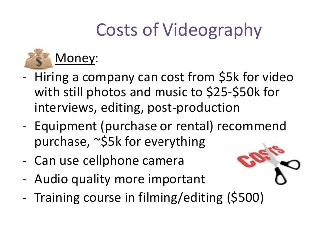 Costs of Videography Money: - Hiring a company can cost from $5k for video with still photos and music to $25-$50k for int...