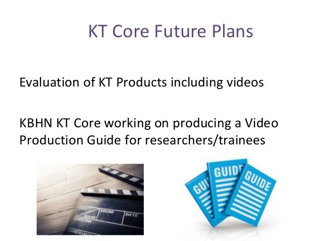 KT Core Future Plans Evaluation of KT Products including videos KBHN KT Core working on producing a Video Production Guide...