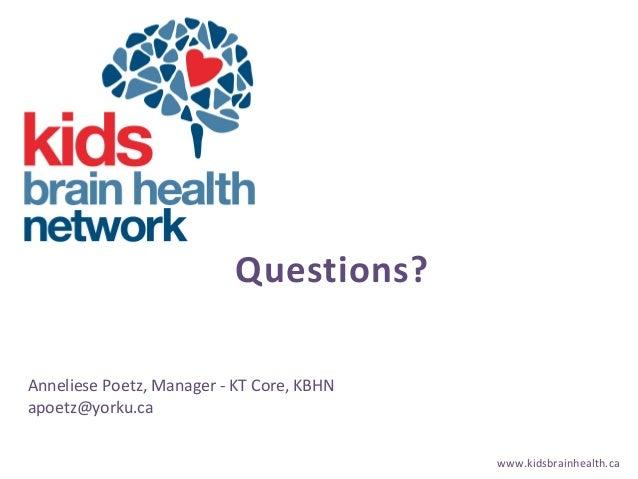 www.kidsbrainhealth.ca Questions? Anneliese Poetz, Manager - KT Core, KBHN apoetz@yorku.ca