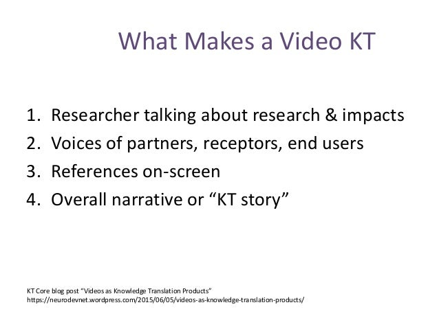 What Makes a Video KT 1. Researcher talking about research & impacts 2. Voices of partners, receptors, end users 3. Refere...
