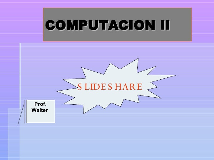 COMPUTACION II SLIDESHARE Prof. Walter