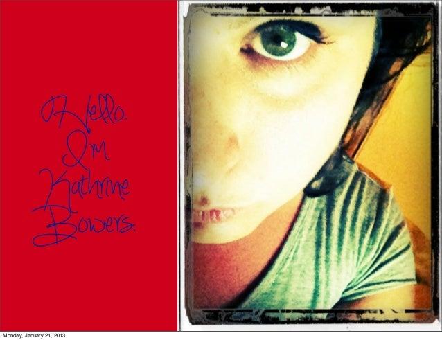 Hello.            I'm           Kathrine           Bowers.Monday, January 21, 2013