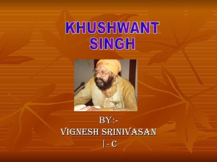 BY:- VIGNESH SRINIVASAN  I -  C   KHUSHWANT  SINGH