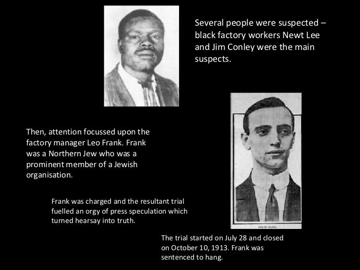 Several people were suspected – black factory workers Newt Lee and Jim Conley were the main suspects. Then, attention focu...