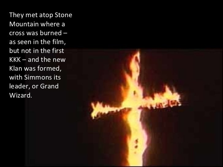 They met atop Stone Mountain where a cross was burned – as seen in the film, but not in the first KKK – and the new Klan w...