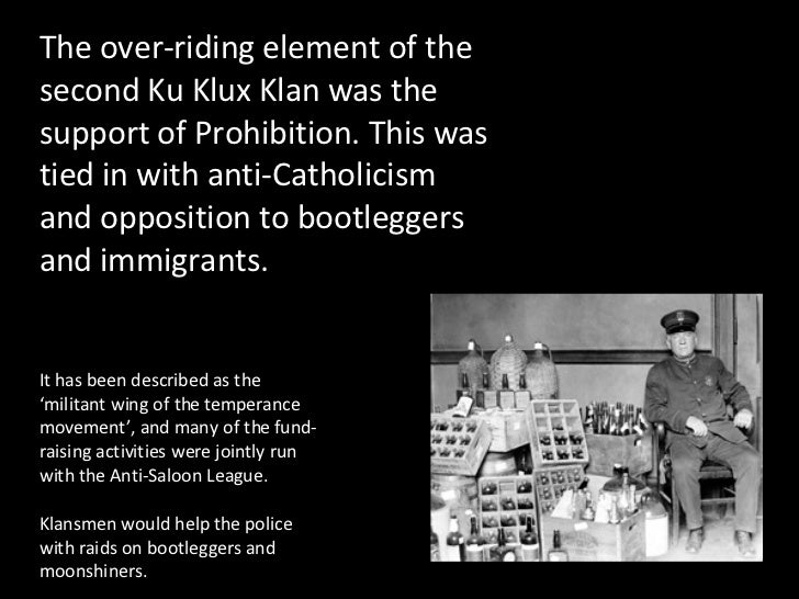 The over-riding element of the second Ku Klux Klan was the support of Prohibition. This was tied in with anti-Catholicism ...