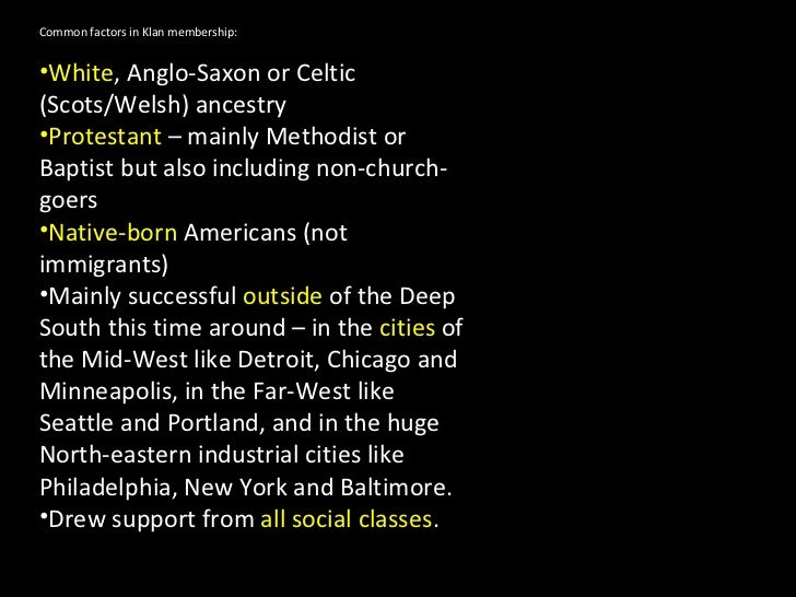 <ul><li>Common factors in Klan membership: </li></ul><ul><li>White , Anglo-Saxon or Celtic (Scots/Welsh) ancestry </li></u...