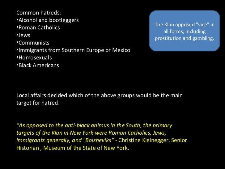 <ul><li>Common hatreds: </li></ul><ul><li>Alcohol and bootleggers </li></ul><ul><li>Roman Catholics </li></ul><ul><li>Jews...