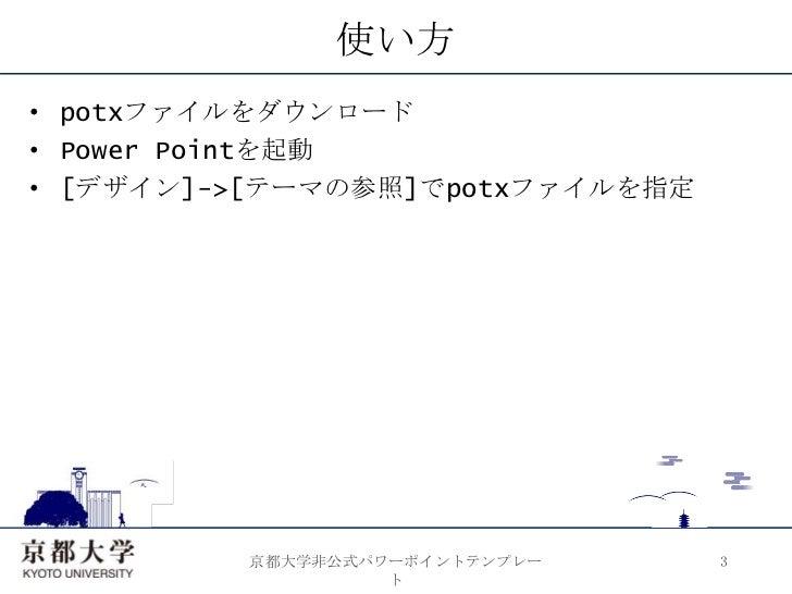 使い方<br />potxファイルをダウンロード<br />Power Pointを起動<br />[デザイン]->[テーマの参照]でpotxファイルを指定<br />3<br />京都大学非公式パワーポイントテンプレート<br />