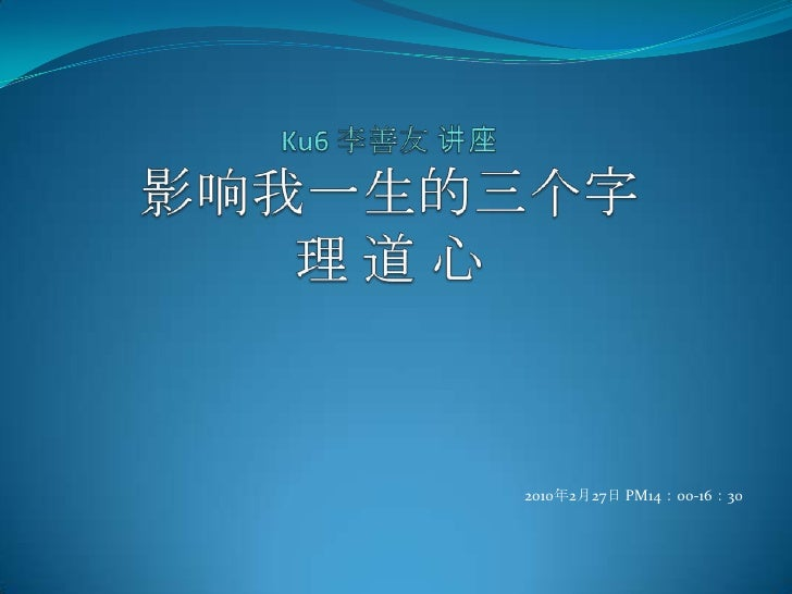 Ku6 李善友 讲座影响我一生的三个字理 道 心<br />2010年2月27日 PM14:00-16:30<br />