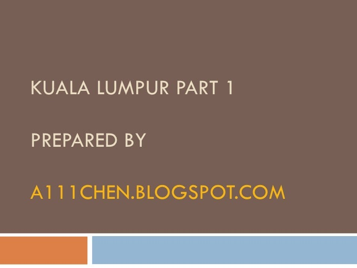 KUALA LUMPUR PART 1 PREPARED BY A111CHEN.BLOGSPOT.COM