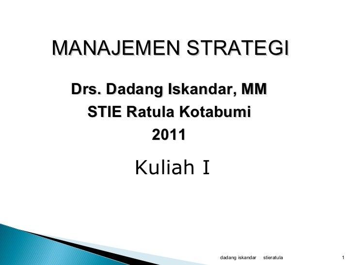 stieratula dadang iskandar MANAJEMEN STRATEGI   Drs. Dadang Iskandar, MM STIE Ratula Kotabumi 2011 Kuliah I