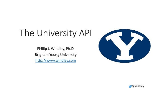 @windley The University API Phillip J. Windley, Ph.D. Brigham Young University http://www.windley.com