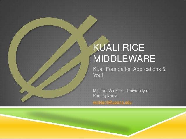 KUALI RICE MIDDLEWARE Kuali Foundation Applications & You! Michael Winkler – University of Pennsylvania winkler4@upenn.edu