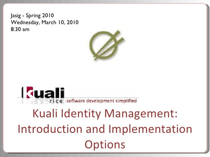 Kuali Identity Management: Introduction and Implementation Options Jasig - Spring 2010 Wednesday, March 10, 2010 8:30 am