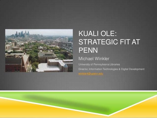 KUALI OLE: STRATEGIC FIT AT PENN Michael Winkler University of Pennsylvania Libraries Director, Information Technologies &...