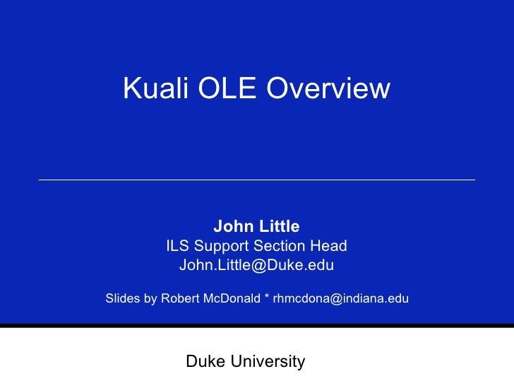 Kuali OLE Overview John Little ILS Support Section Head [email_address] Slides by Robert McDonald * rhmcdona@indiana.edu