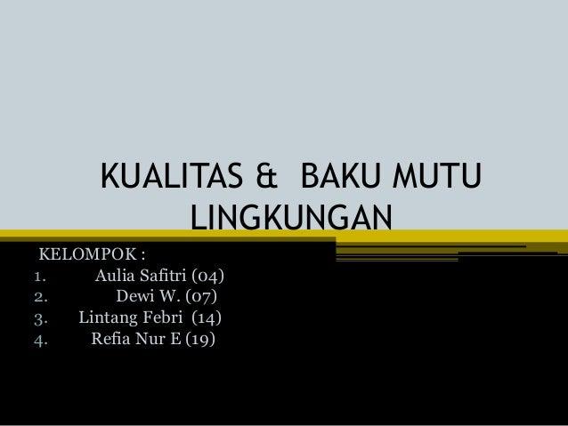 KUALITAS & BAKU MUTU LINGKUNGAN KELOMPOK : 1. Aulia Safitri (04) 2. Dewi W. (07) 3. Lintang Febri (14) 4. Refia Nur E (19)