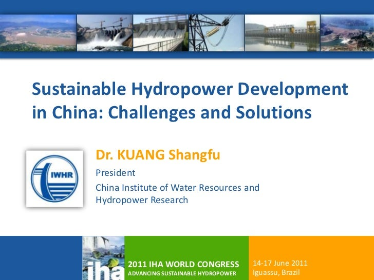 Sustainable Hydropower Developmentin China: Challenges and Solutions      Dr. KUANG Shangfu      President      China Inst...
