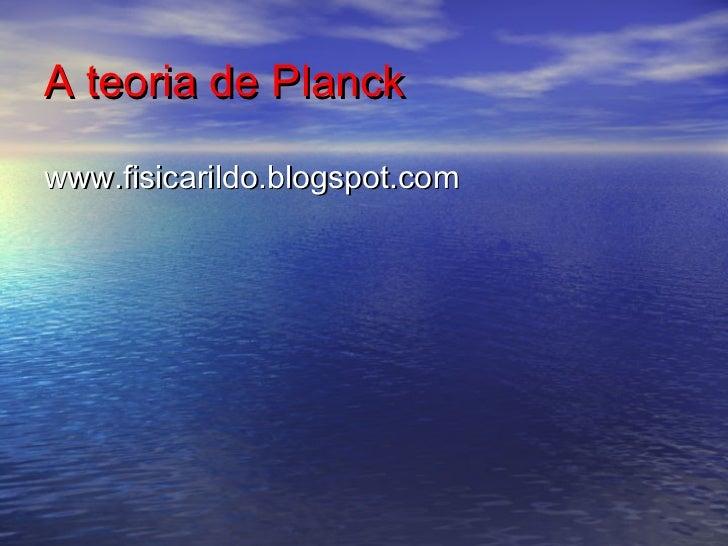 A teoria de Planckwww.fisicarildo.blogspot.com