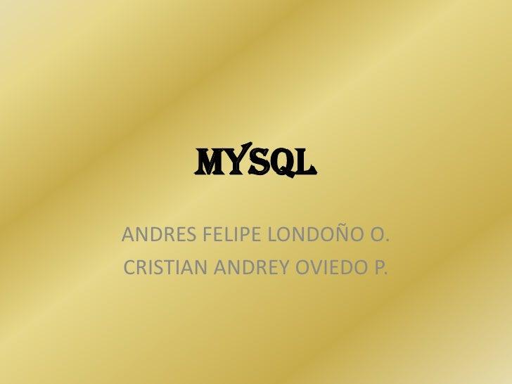 MySQL ANDRES FELIPE LONDOÑO O. CRISTIAN ANDREY OVIEDO P.