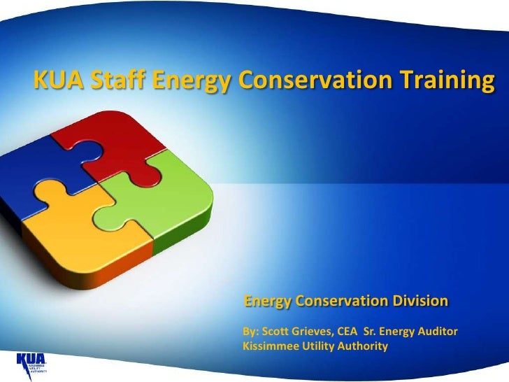 KUA Staff Energy Conservation Training                 Energy Conservation Division                 By: Scott Grieves, CEA...