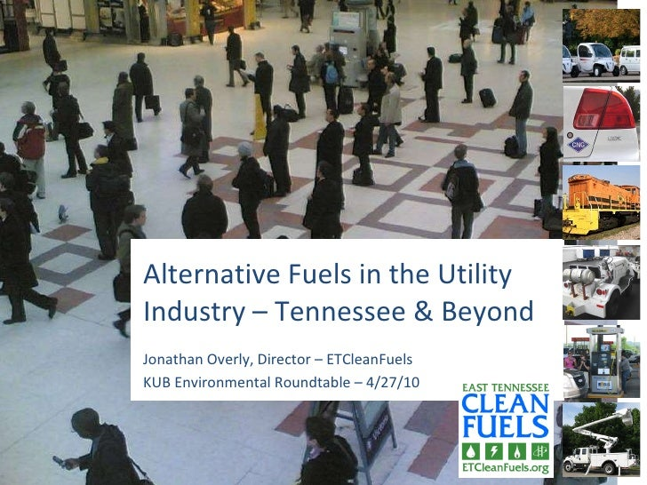 Alternative Fuels in the Utility Industry – Tennessee & Beyond Jonathan Overly, Director – ETCleanFuels KUB Environmental ...