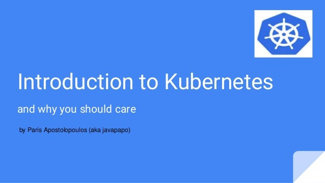 Introduction to Kubernetes and why you should care by Paris Apostolopoulos (aka javapapo)