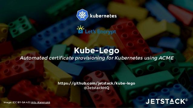 Kube-Lego Automated certificate provisioning for Kubernetes using ACME https://github.com/jetstack/kube-lego @JetstackHQ I...