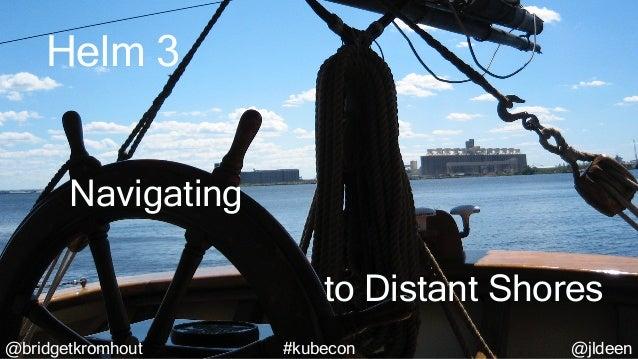 @bridgetkromhout @jldeen#kubecon@bridgetkromhout @jldeen#kubecon Helm 3 to Distant Shores Navigating