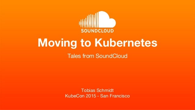 Tobias Schmidt KubeCon 2015 - San Francisco Moving to Kubernetes Tales from SoundCloud