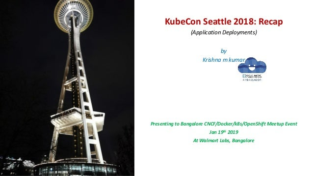 KubeCon Seattle 2018: Recap (Application Deployments) by Krishna m kumar Presenting to Bangalore CNCF/Docker/k8s/OpenShift...