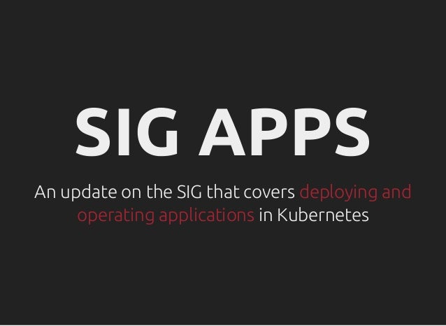 SIG APPSSIG APPS An update on the SIG that coversAn update on the SIG that covers deploying anddeploying and operating app...