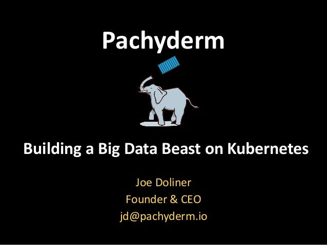 Pachyderm Building	a	Big	Data	Beast	on	Kubernetes Joe	Doliner	 Founder	&	CEO	 jd@pachyderm.io