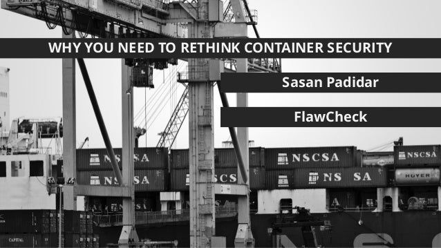 WHY YOU NEED TO RETHINK CONTAINER SECURITY Sasan Padidar FlawCheck