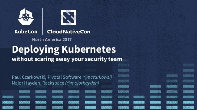 Deploying Kubernetes without scaring away your security team Paul Czarkowski, Pivotal Software (@pczarkowsi) Major Hayden,...
