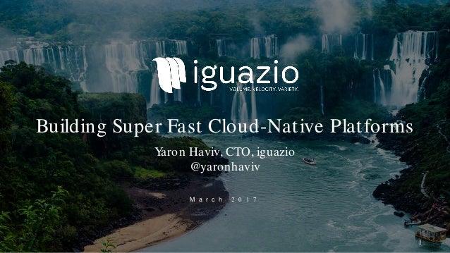 M a r c h 2 0 1 7 Building Super Fast Cloud-Native Platforms Yaron Haviv, CTO, iguazio @yaronhaviv 1