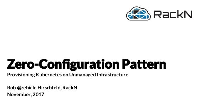 Zero-Configuration Pattern Provisioning Kubernetes on Unmanaged Infrastructure Rob @zehicle Hirschfeld, RackN November, 20...