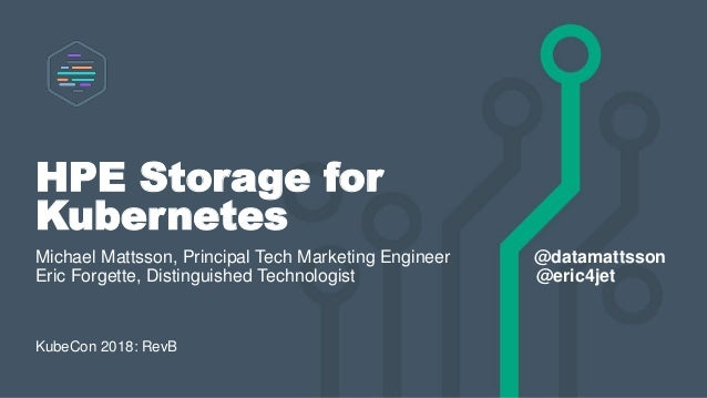 HPE Storage for Kubernetes Michael Mattsson, Principal Tech Marketing Engineer @datamattsson Eric Forgette, Distinguished ...