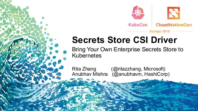Secrets Store CSI Driver Bring Your Own Enterprise Secrets Store to Kubernetes Rita Zhang (@ritazzhang, Microsoft) Anubhav...